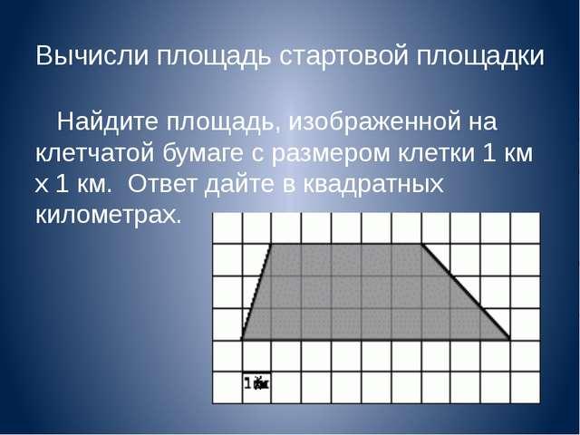 Вычисли площадь стартовой площадки Найдите площадь, изображенной на клетчатой...