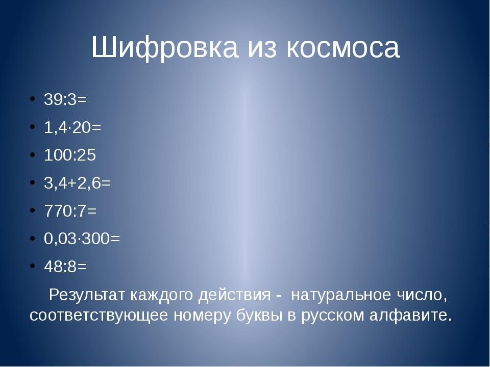 Шифровка из космоса 39:3= 1,4·20= 100:25 3,4+2,6= 770:7= 0,03·300= 48:8= Резу...