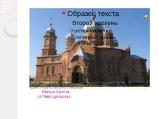 Храм Нерукотворного образа Иисуса Христа ст.Павлодольская