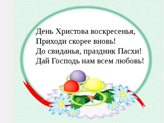 День Христова воскресенья, Приходи скорее вновь! До свиданья, праздник Пасхи...