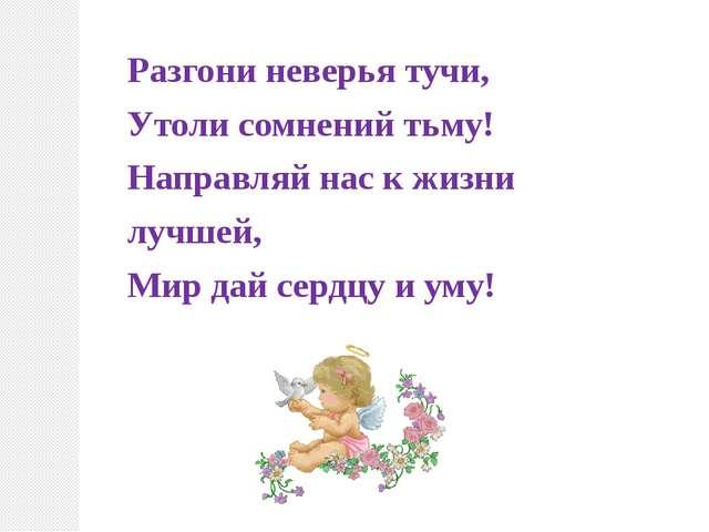 Разгони неверья тучи, Утоли сомнений тьму! Направляй нас к жизни лучшей, Мир...