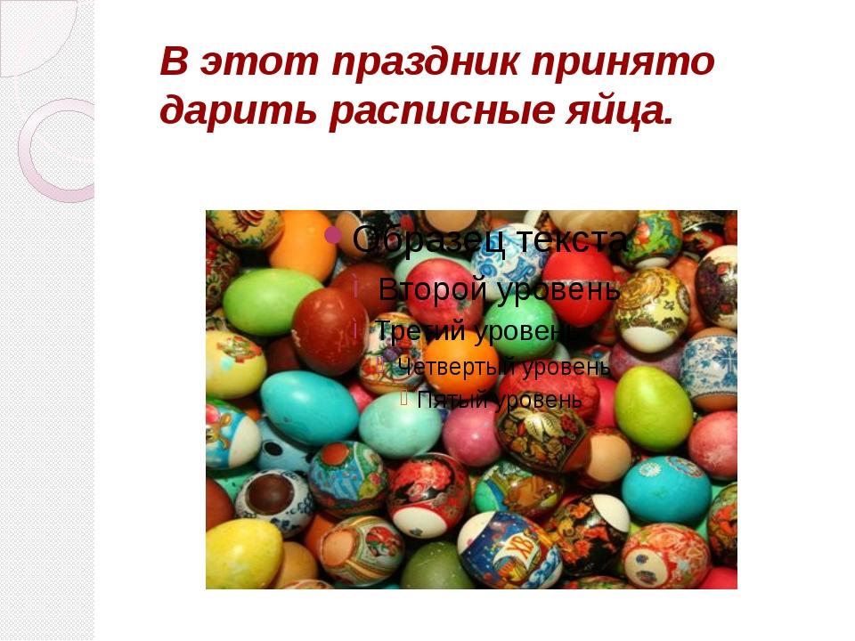 В этот праздник принято дарить расписные яйца.