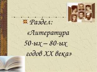 Раздел: «Литература 50-ых – 80-ых годов ХХ века»