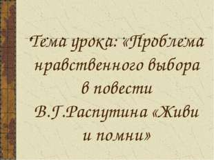 Тема урока: «Проблема нравственного выбора в повести В.Г.Распутина «Живи и по