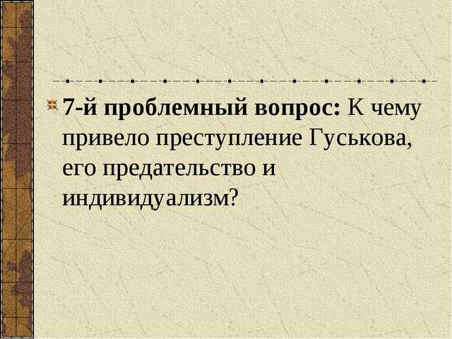 7-й проблемный вопрос: К чему привело преступление Гуськова, его предательств...
