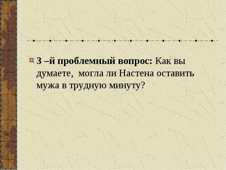 3 –й проблемный вопрос: Как вы думаете, могла ли Настена оставить мужа в труд...