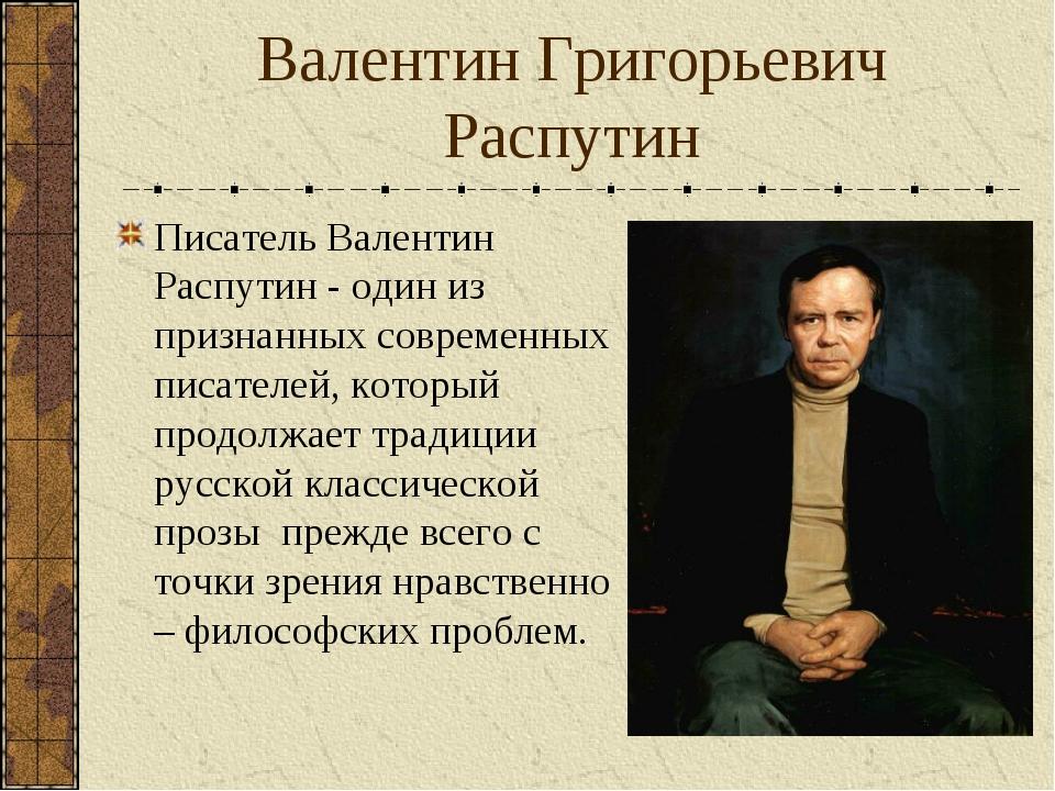 Валентин Григорьевич Распутин Писатель Валентин Распутин - один из признанных...