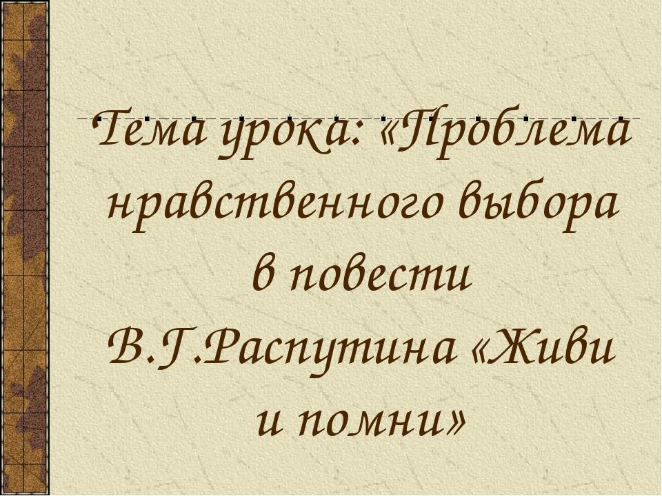 Тема урока: «Проблема нравственного выбора в повести В.Г.Распутина «Живи и по...
