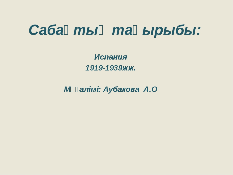 Сабақтың тақырыбы: Испания 1919-1939жж. Мұғалімі: Аубакова А.О
