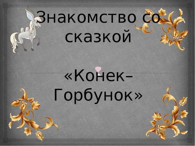 Знакомство со сказкой «Конек–Горбунок» 