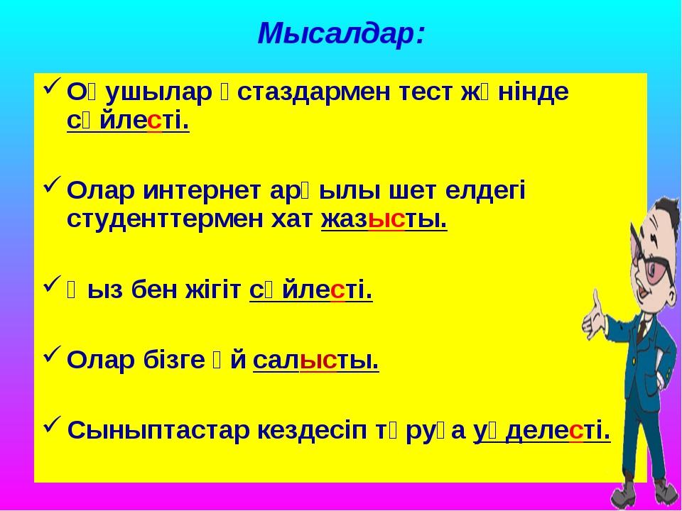 Мысалдар: Оқушылар ұстаздармен тест жөнінде сөйлесті. Олар интернет арқылы ше...