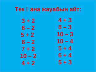 Тек қана жауабын айт: 3 + 2 6 – 2 5 + 2 8 – 2 7 + 2 10 – 2 4 + 2 4 + 3 8 – 3