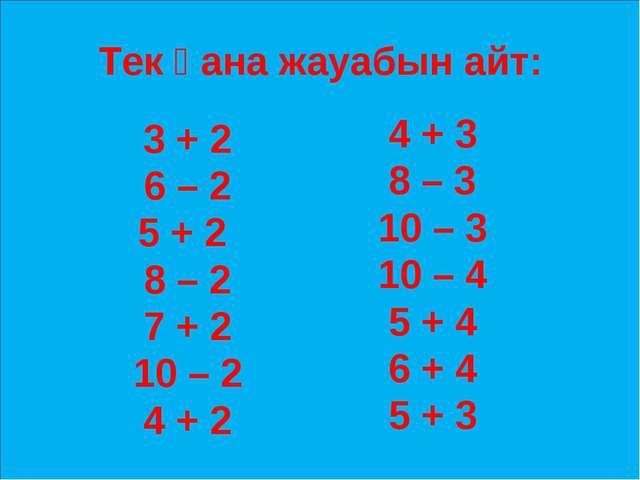Тек қана жауабын айт: 3 + 2 6 – 2 5 + 2 8 – 2 7 + 2 10 – 2 4 + 2 4 + 3 8 – 3...