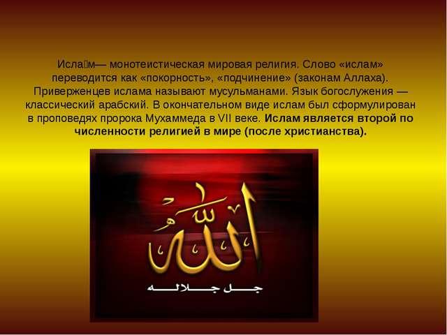 Исла́м— монотеистическая мировая религия. Слово «ислам» переводится как «поко...