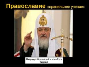 Православие «правильное учение» ПатриархМосковский и всея Руси Кирилл