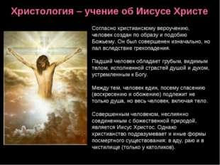Христология – учение об Иисусе Христе Согласно христианскому вероучению, чело