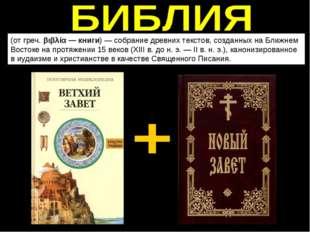 (от греч. βιβλία — книги)— собрание древних текстов,созданных на Ближнем Во