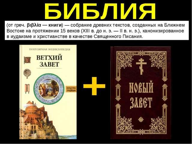 (от греч. βιβλία — книги)— собрание древних текстов,созданных на Ближнем Во...