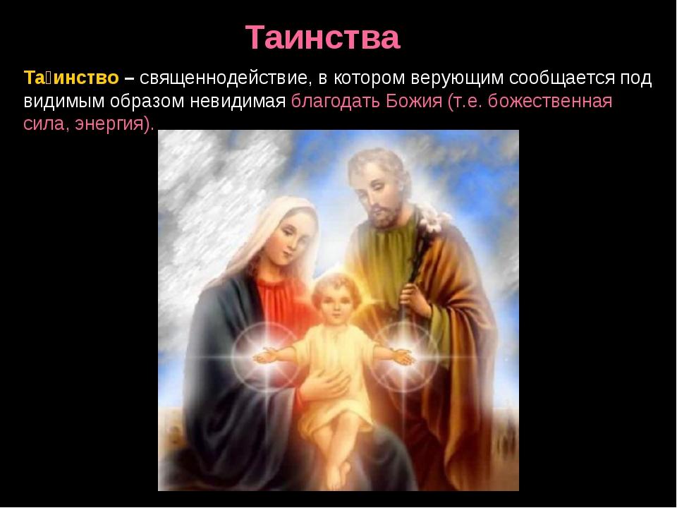 Та́инство – священнодействие, в котором верующим сообщается под видимым образ...