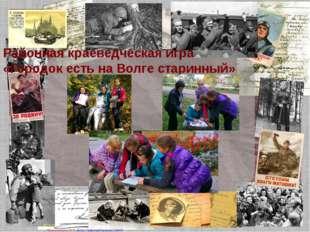Районная краеведческая игра «Городок есть на Волге старинный» Матюшкина А.В.