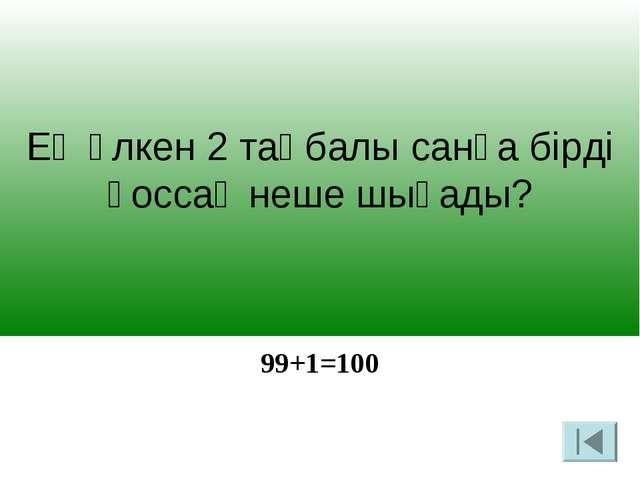 Ең үлкен 2 таңбалы санға бірді қоссақ неше шығады? 99+1=100