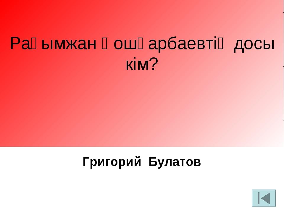 Рақымжан Қошқарбаевтің досы кім? Григорий Булатов