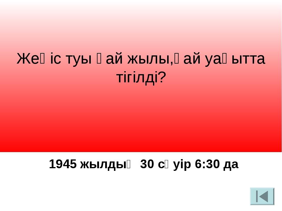 Жеңіс туы қай жылы,қай уақытта тігілді? 1945 жылдың 30 сәуір 6:30 да