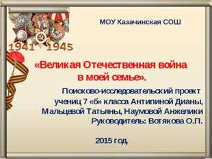 МОУ Казачинская СОШ «Великая Отечественная война в моей семье». Поисково-иссл