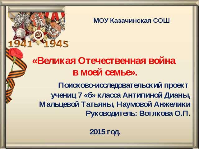 МОУ Казачинская СОШ «Великая Отечественная война в моей семье». Поисково-иссл...