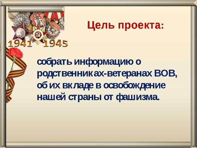 собрать информацию о родственниках-ветеранах ВОВ, об их вкладе в освобождение...