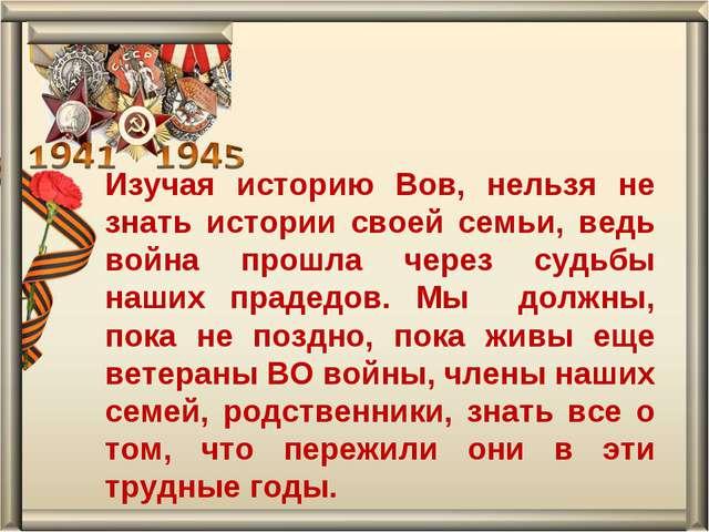 Изучая историю Вов, нельзя не знать истории своей семьи, ведь война прошла че...