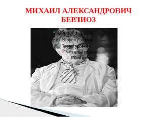 МИХАИЛ АЛЕКСАНДРОВИЧ БЕРЛИОЗ