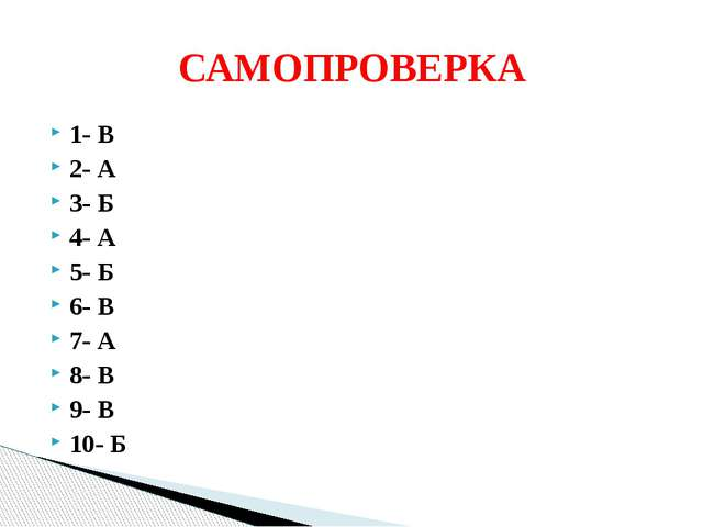 1- В 2- А 3- Б 4- А 5- Б 6- В 7- А 8- В 9- В 10- Б САМОПРОВЕРКА