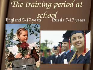 The training period at school England 5-17 years		Russia 7-17 years