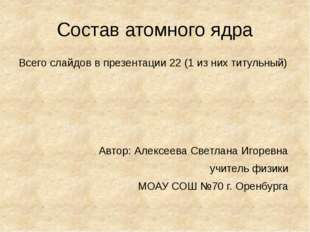 Состав атомного ядра Всего слайдов в презентации 22 (1 из них титульный) Авто