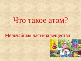 Что такое атом? Мельчайшая частица вещества