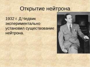 Открытие нейтрона 1932 г. Д.Чедвик экспериментально установил существование н