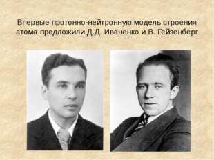 Впервые протонно-нейтронную модель строения атома предложили Д.Д. Иваненко и