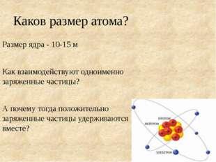 Каков размер атома? Размер ядра - 10-15 м Как взаимодействуют одноименно заря