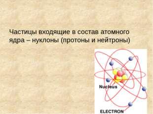 Частицы входящие в состав атомного ядра – нуклоны (протоны и нейтроны)