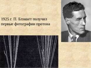 1925 г. П. Блэккет получил первые фотографии протона
