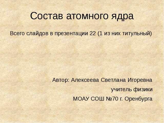 Состав атомного ядра Всего слайдов в презентации 22 (1 из них титульный) Авто...