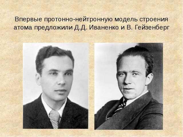 Впервые протонно-нейтронную модель строения атома предложили Д.Д. Иваненко и...