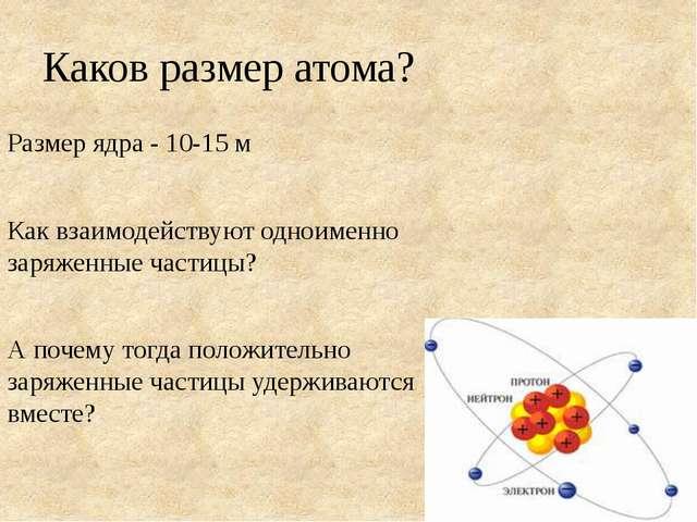 Каков размер атома? Размер ядра - 10-15 м Как взаимодействуют одноименно заря...
