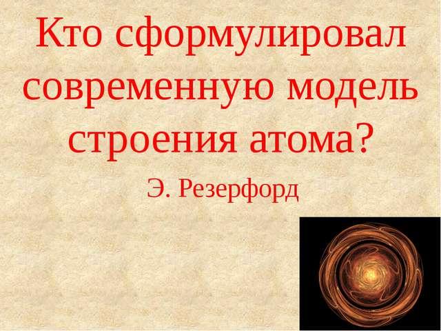 Кто сформулировал современную модель строения атома? Э. Резерфорд
