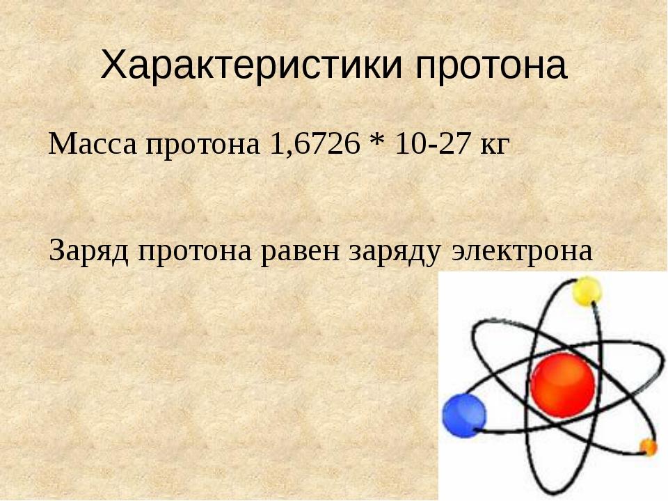 Характеристики протона Масса протона 1,6726 * 10-27 кг Заряд протона равен за...