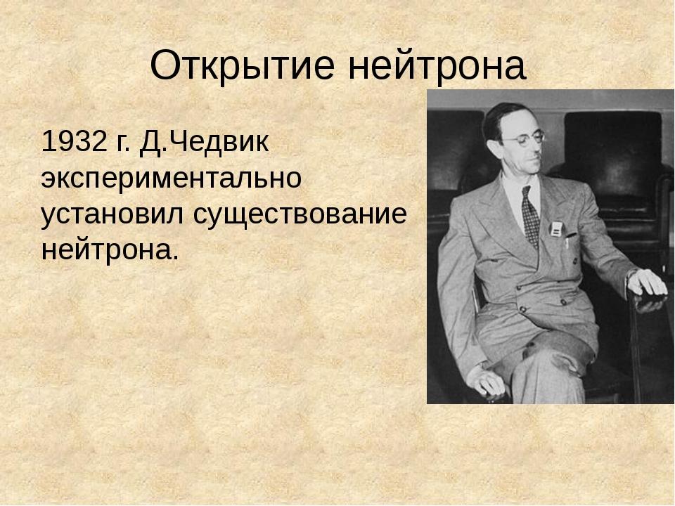 Открытие нейтрона 1932 г. Д.Чедвик экспериментально установил существование н...
