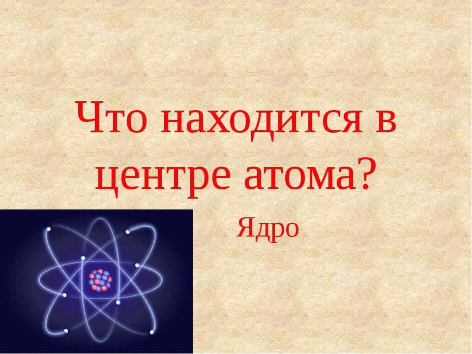Что находится в центре атома? Ядро