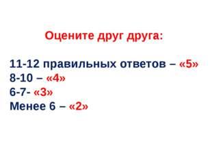 Оцените друг друга: 11-12 правильных ответов – «5» 8-10 – «4» 6-7- «3» Менее