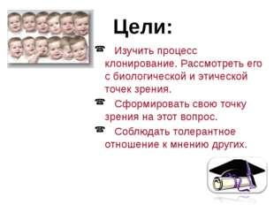 Изучить процесс клонирование. Рассмотреть его с биологической и этической то